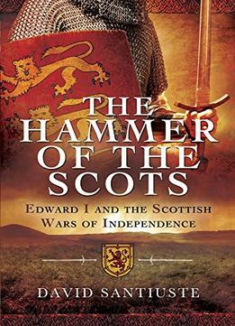 Download The Hammer Of The Scots: Edward I & The Scottish Wars Of Independence