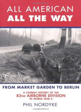 Download All American, All The Way: A Combat History Of The 82nd Airborne Division In World War Ii: From Market Garden To Berlin