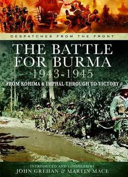 Download The Battle Of Burma 1943-1945: From Kohima & Imphal Through To Victory