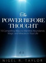The Power Before Thought: 10 Compelling Ways To Manifest Abundance, Magic And Miracles In Your Life