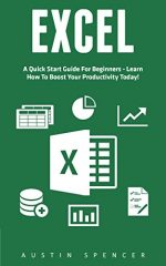 Excel: A Quick Start Guide For Beginners – Learn How To Boost Your Productivity Today!