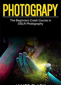Download ebook Photography: The Beginners Crash Course in DSLR Photography