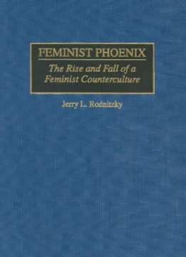 Download Feminist Phoenix : The Rise & Fall of a Feminist Counterculture