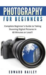 Photography: Photography for Beginner's: Complete Beginner's Guide to Taking Stunning Digital Pictures in 60 Minutes or Less!!!