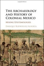 Enrique Rodriguez-Alegria – The Archaeology and History of Colonial Mexico: Mixing Epistemologies
