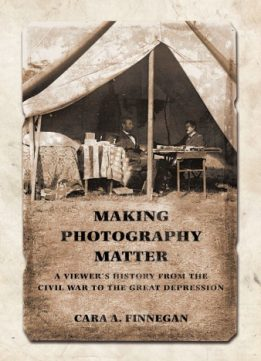 Download ebook Making Photography Matter: A Viewer's History from the Civil War to the Great Depression