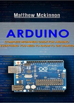 Download Arduino: Complete Beginners Guide For Arduino (Arduino 101, Arduino Mastery)