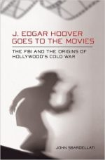 J. Edgar Hoover Goes to the Movies: The FBI and the Origins of Hollywood's Cold War
