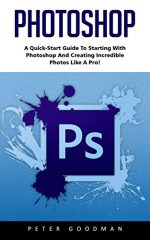 Photoshop: A Quick-Start Guide to Starting With Photoshop And Creating Incredible Photos Like A Pro!