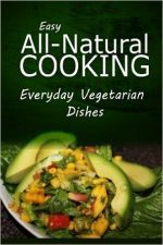 Easy All-Natural Cooking – Everyday Vegetarian Dishes