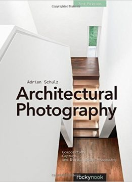 Download ebook Architectural Photography, 3rd Edition: Composition, Capture, & Digital Image Processing