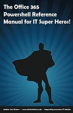 The Office 365 PowerShell Reference Manual for IT Super Heros