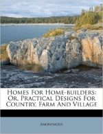 Homes For Home-builders: Or, Practical Designs For Country, Farm And Village