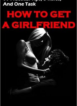 Download ebook How to Get a Girlfriend: 99 Practical Tips, 5 Rules, & One Task