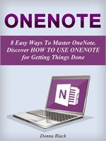 OneNote: 8 Easy Ways To Master OneNote. Discover How to Use OneNote for Getting Things Done