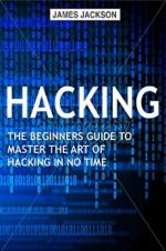 Hacking: The Beginners Guide to Master The Art of Hacking In No Time – Become a Hacking GENIUS