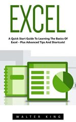 Excel: A Quick Start Guide To Learning The Basics Of Excel – Plus Advanced Tips And Shortcuts!