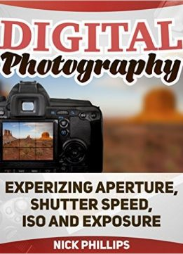 Download ebook Digital Photography: Experizing Aperture, Shutter Speed, ISO & Exposure