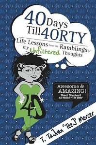 Download ebook 40 Days Till 40RTY: Life Lessons from the Ramblings of My UNFILTERED Thoughts