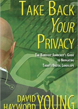 Download ebook Take Back Your Privacy: The Barefoot Anarchist's Guide to Navigating Today's Digital Landscape