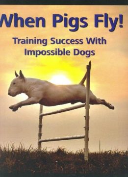 Download ebook When Pigs Fly!: Training Success with Impossible Dogs