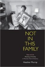 Not in This Family: Gays and the Meaning of Kinship in Postwar North America