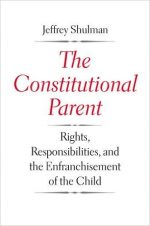 The Constitutional Parent: Rights, Responsibilities, and the Enfranchisement of the Child