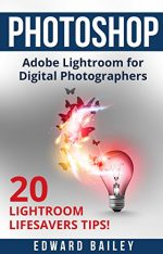 Adobe Photoshop: The Adobe Lightroom for Digital Photographers: The Best 20 Lightroom Lifesavers Tips!
