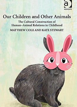 Download ebook Our Children & Other Animals: The Cultural Construction of Human-animal Relations in Childhood