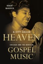A City Called Heaven: Chicago and the Birth of Gospel Music