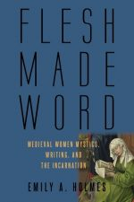 Flesh Made Word: Medieval Women Mystics, Writing, and the Incarnation