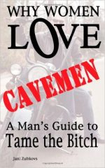 Why Women LOVE Cavemen – A Man's Guide to Tame the Bitch