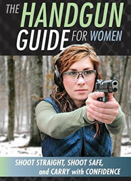 Download ebook The Handgun Guide for Women: Shoot Straight, Shoot Safe, & Carry with Confidence