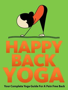 Download ebook Happy Back Yoga: Your Complete Yoga Guide For A Pain Free Back