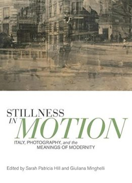 Download Stillness in Motion: Italy, Photography, & the Meanings of Modernity