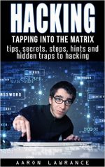 Hacking: Tapping into the Matrix Tips, Secrets, steps, hints, and hidden traps to hacking