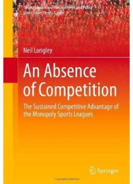 Download ebook An Absence of Competition: The Sustained Competitive Advantage of the Monopoly Sports Leagues