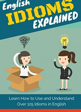 Download ebook English Idioms Explained: Learn How to Use & Understand 125 Idioms in English