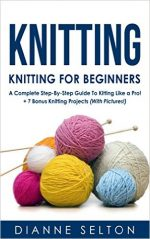 KNITTING: Knitting for Beginners – A Complete Step-By-Step Guide To Knitting Like a Pro! + 7 Bonus Knitting Projects