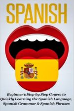 Spanish: Beginner's Step by Step Course to Quickly Learning The Spanish Language, Spanish Grammar & Spanish Phrases
