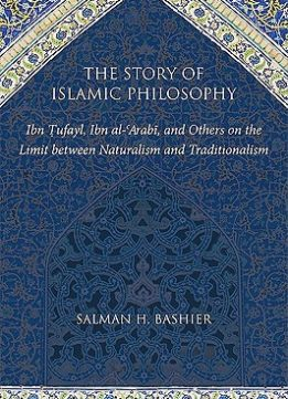 Download ebook The Story of Islamic Philosophy: Ibn Tufayl, Ibn Al-'Arabi, & Others on the Limit between Naturalism & Traditionalism