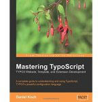 Mastering TypoScript: TYPO3 Website, Template, and Extension Development