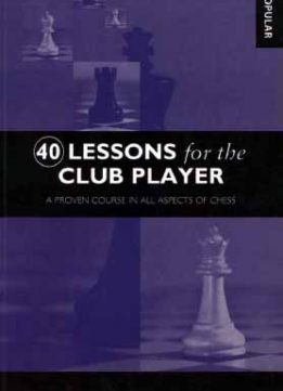Download ebook 40 Lessons for the Club Player: A Proven Course in All Aspects of Chess