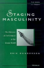Staging Masculinity: The Rhetoric of Performance in the Roman