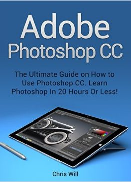 Download Adobe Photoshop CC: The Ultimate Guide on How to Use Photoshop CC. Learn Photoshop In 20 Hours Or Less!