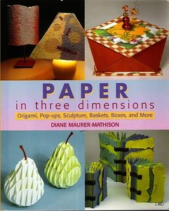 Download ebook Paper in Three Dimensions: Origami, Pop-ups, Sculpture, Baskets, Boxes, & More