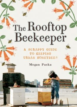 Download ebook The Rooftop Beekeeper: A Scrappy Guide to Keeping Urban Honeybees