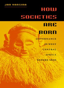 Download ebook How Societies Are Born: Governance in West Central Africa before 1600