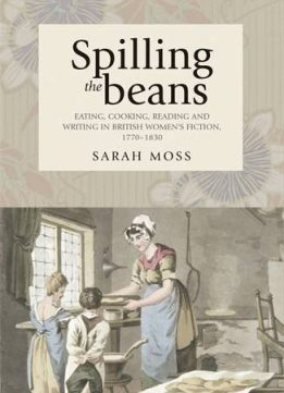 Download Spilling the Beans: Eating, Cooking, Reading & Writing in British Women's Fiction, 1770-1830
