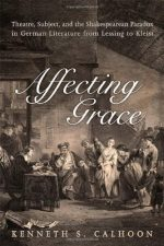 Affecting Grace: Theatre, Subject, and the Shakespearean Paradox in German Literature from Lessing to Kleist